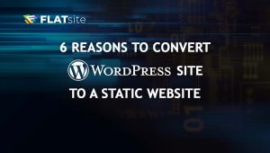 6 Reasons to Migrate WordPress to a Static Website
