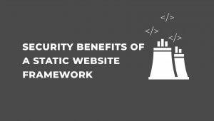 4 Security Benefits of a Static Website Framework