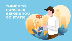 7 Things to Consider Before You Go Static