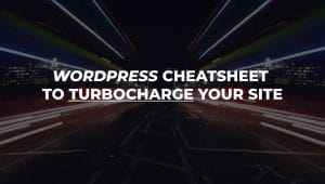 WordPress Speed Cheatsheet to Turbocharge your site