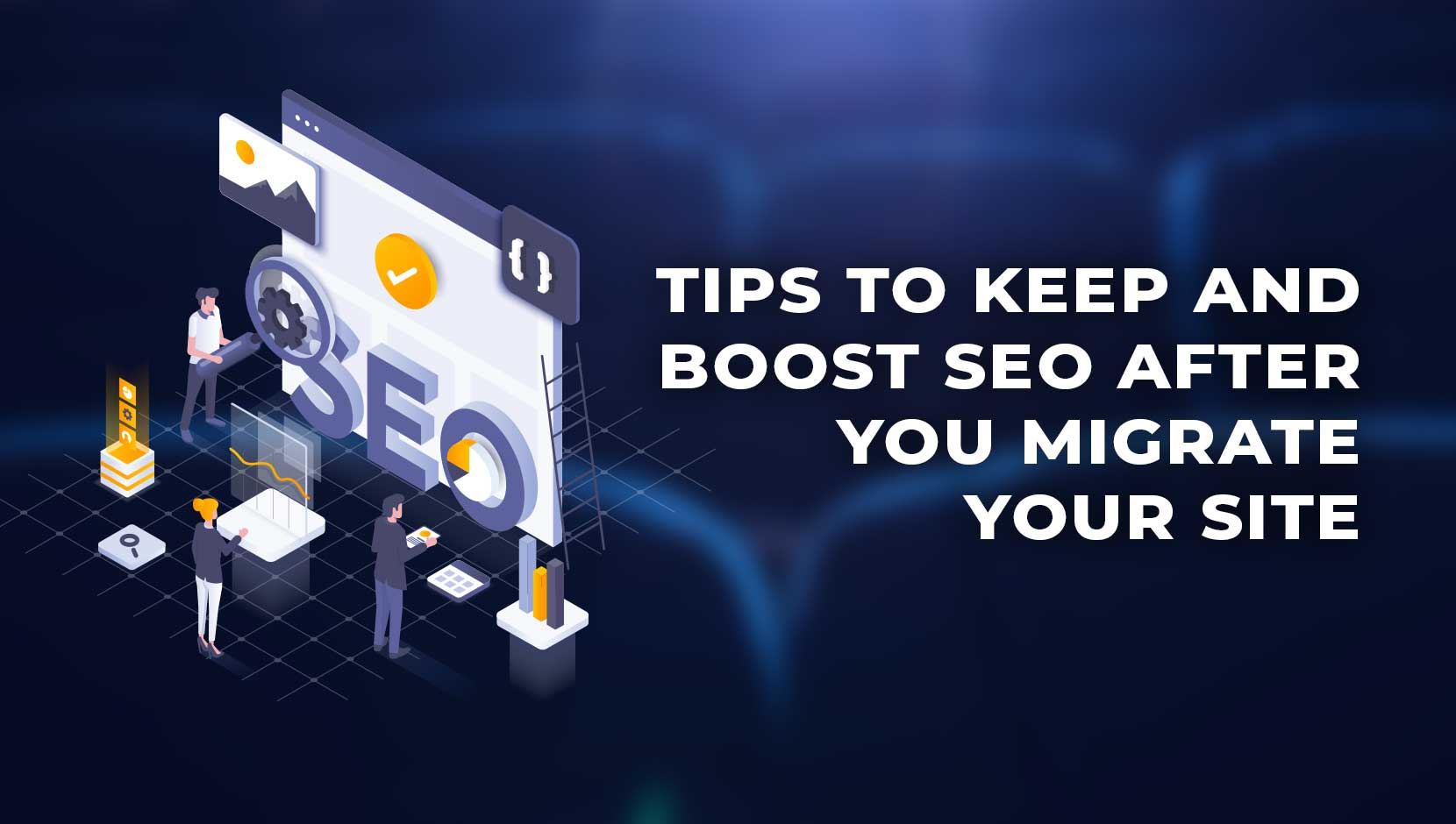 7 Tips to Keep and Boost SEO After You Migrate Your Site