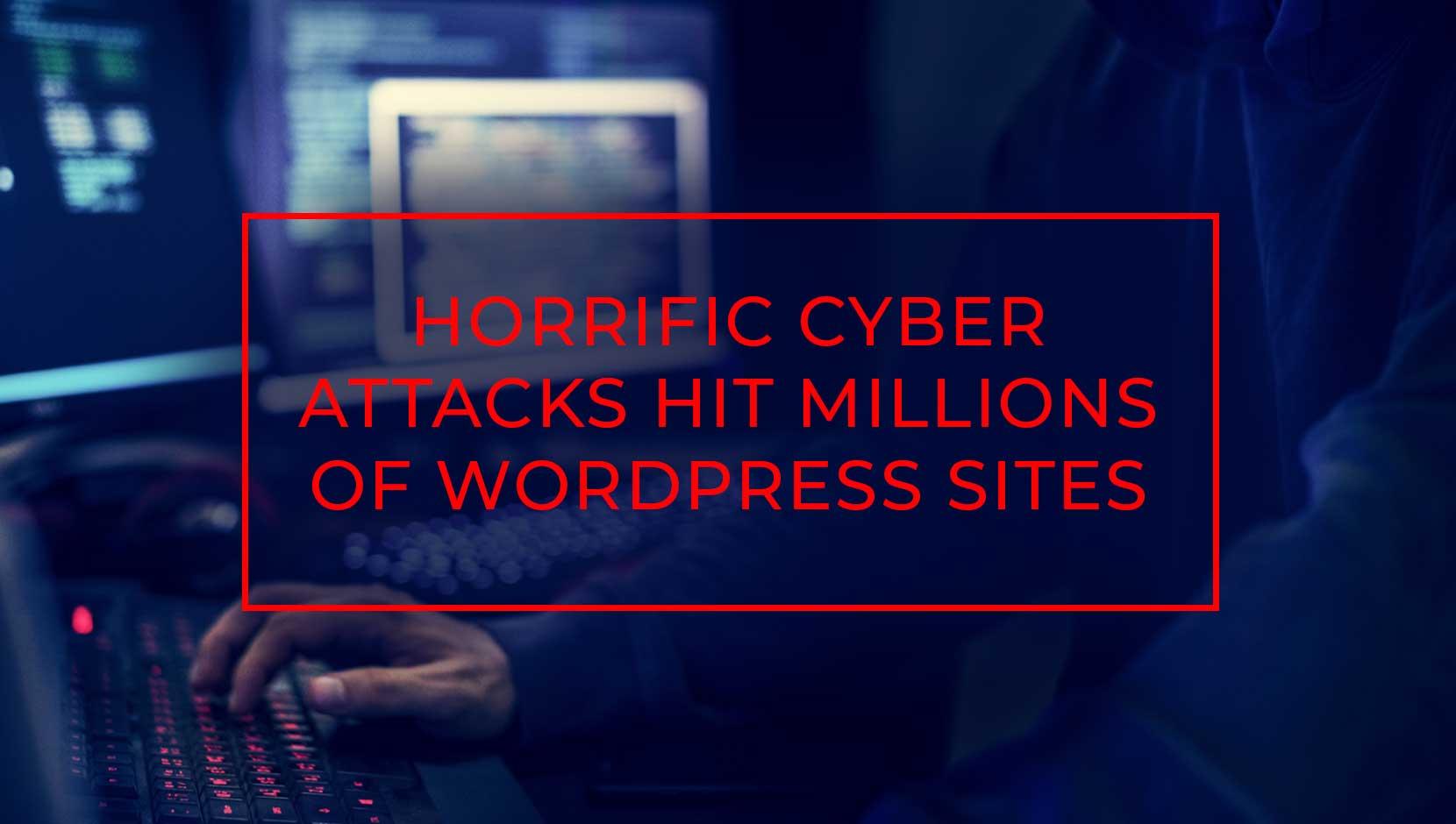 Horrific Cyber Attacks Hit Millions of WordPress Sites