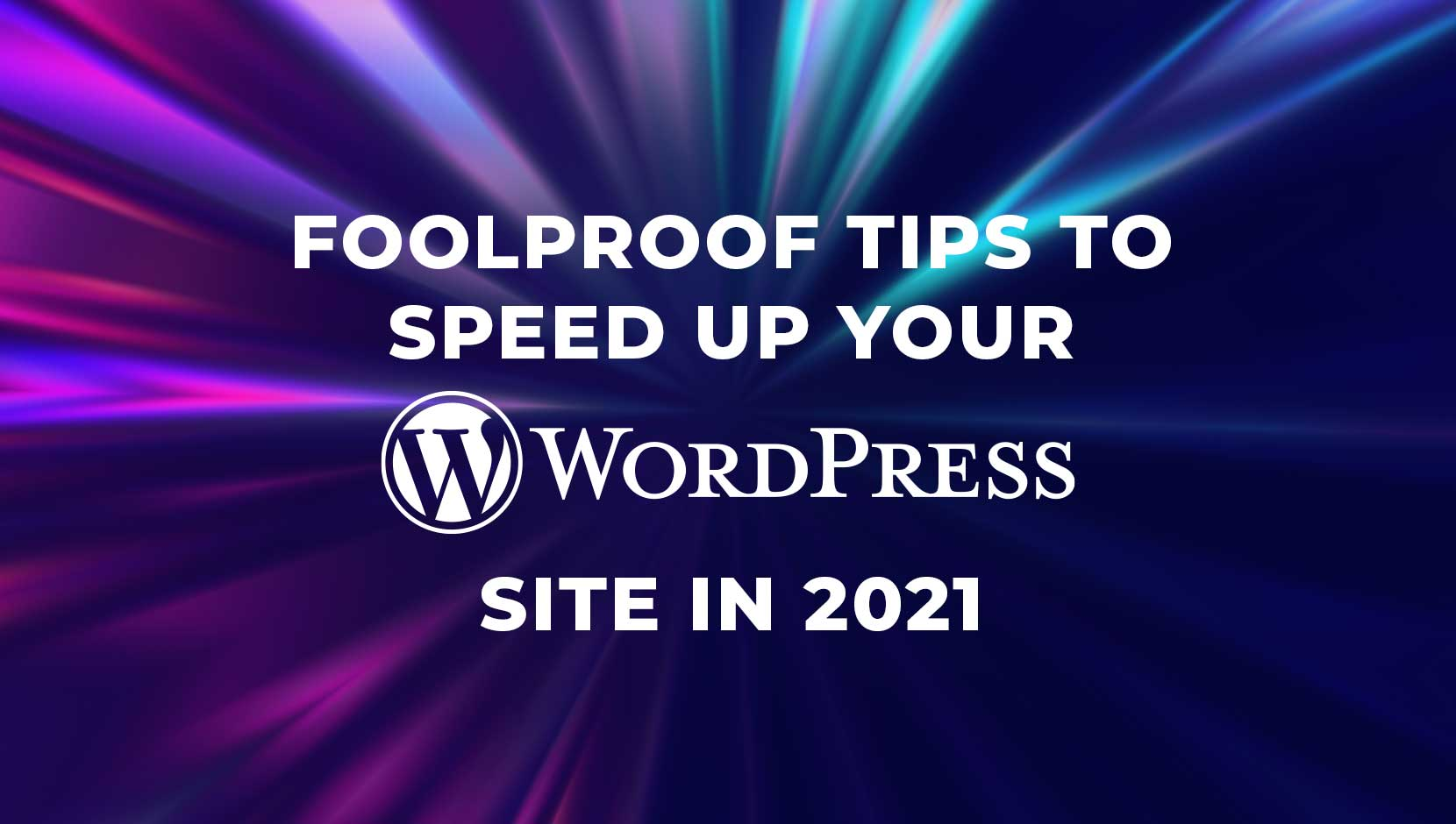 6 Fool-Proof Tips to Speed Up Your WordPress Site in 2021