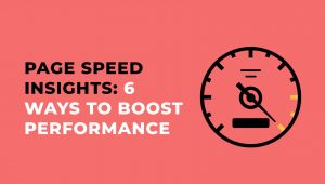 Page Speed Insights: 6 Ways to Boost Performance