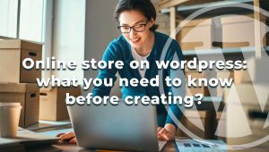 Online Store On WordPress: What You Need To Know Before Creating?