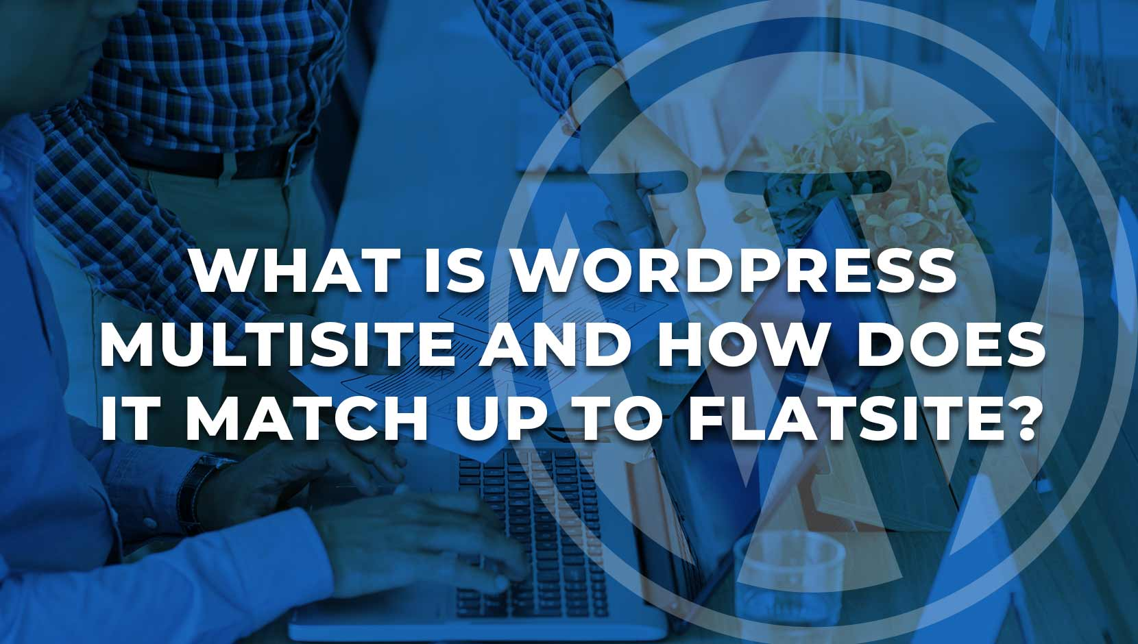 What is WordPress Multisite & how does it Compare to FLATsite?